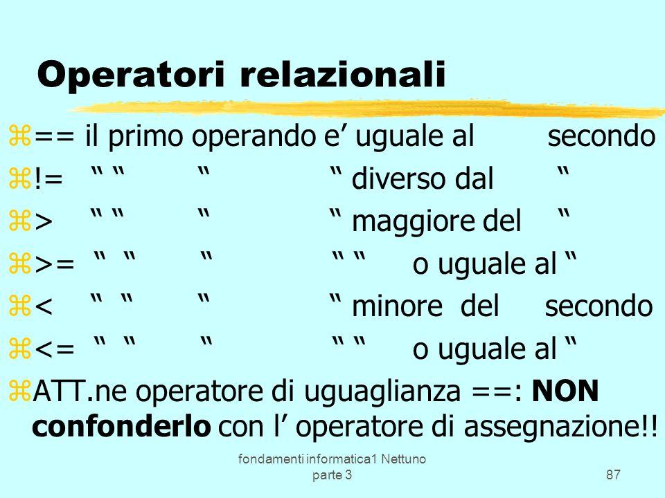fondamenti informatica1 Nettuno parte 387 Operatori relazionali z== il primo operando e uguale al secondo z!= diverso dal z> maggiore del z>= o uguale al z< minore del secondo z<= o uguale al zATT.ne operatore di uguaglianza ==: NON confonderlo con l operatore di assegnazione!!