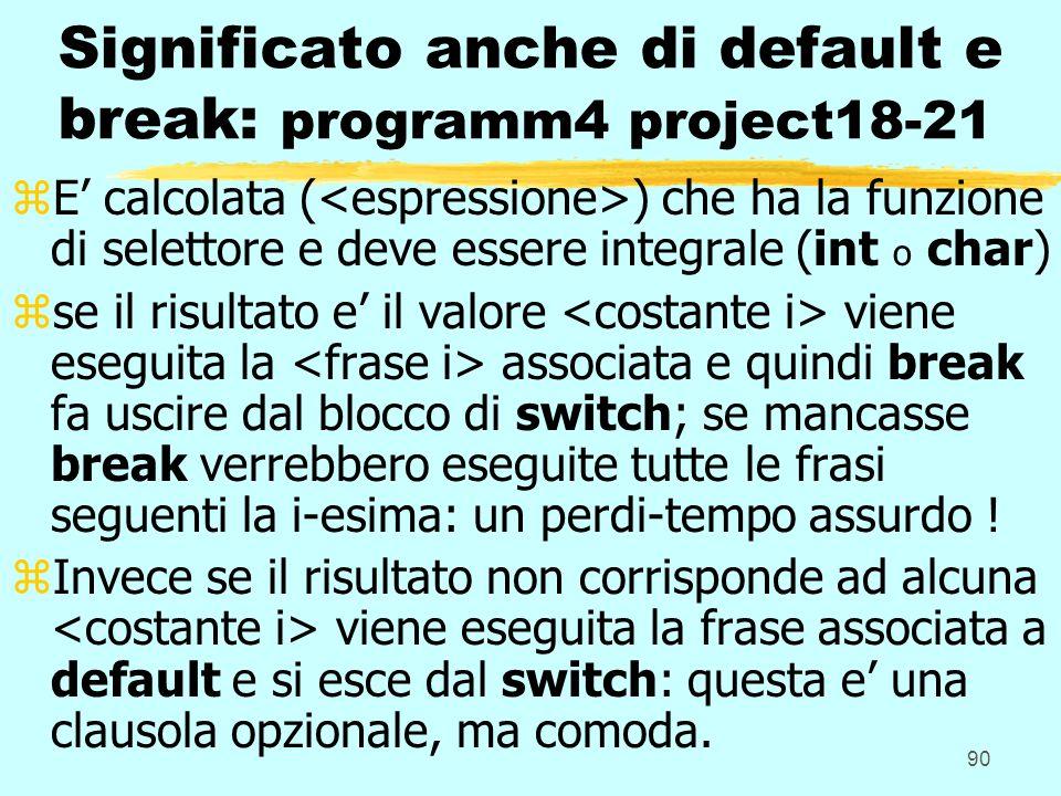 90 Significato anche di default e break: programm4 project18-21 zE calcolata ( ) che ha la funzione di selettore e deve essere integrale (int o char) zse il risultato e il valore viene eseguita la associata e quindi break fa uscire dal blocco di switch; se mancasse break verrebbero eseguite tutte le frasi seguenti la i-esima: un perdi-tempo assurdo .