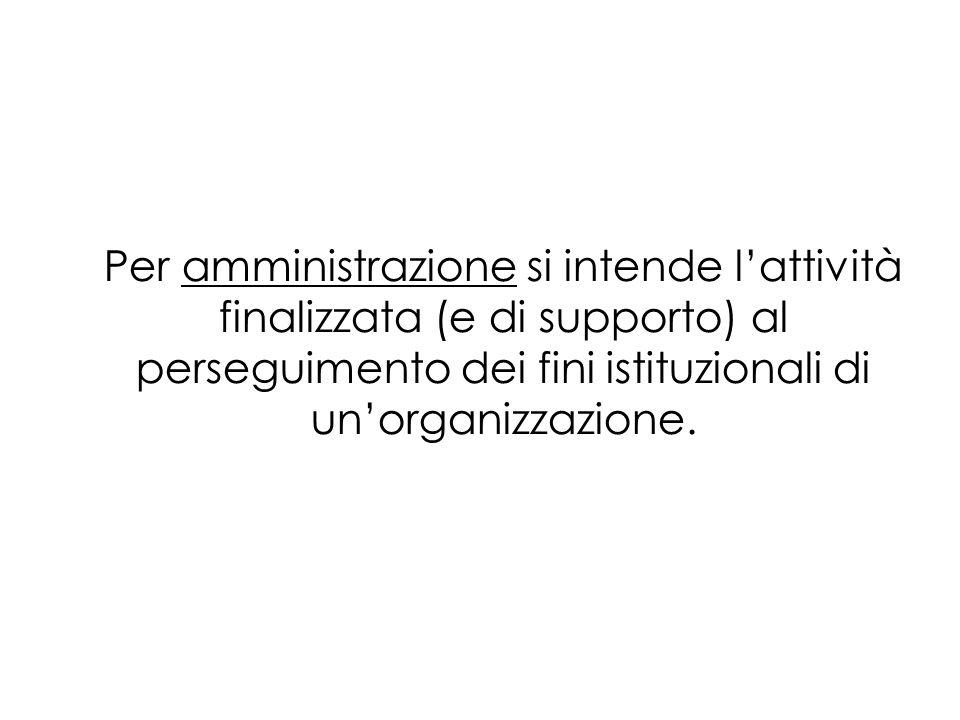 Per amministrazione si intende lattività finalizzata (e di supporto) al perseguimento dei fini istituzionali di unorganizzazione.