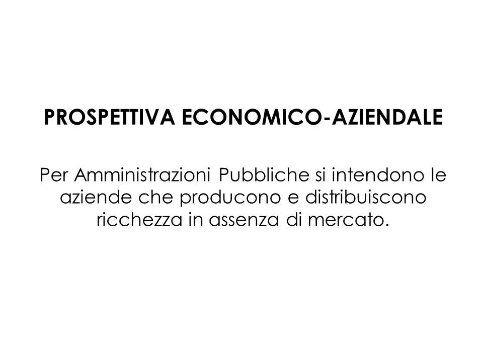 Per Amministrazioni Pubbliche si intendono le aziende che producono e distribuiscono ricchezza in assenza di mercato. PROSPETTIVA ECONOMICO-AZIENDALE