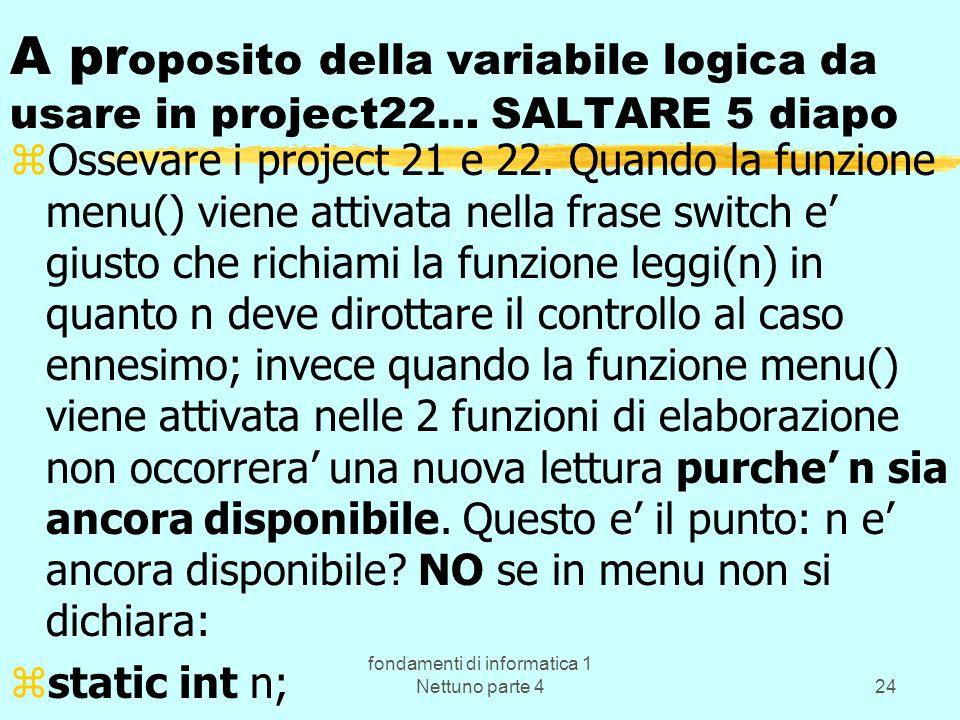 fondamenti di informatica 1 Nettuno parte 424 A pr oposito della variabile logica da usare in project22… SALTARE 5 diapo zOssevare i project 21 e 22.