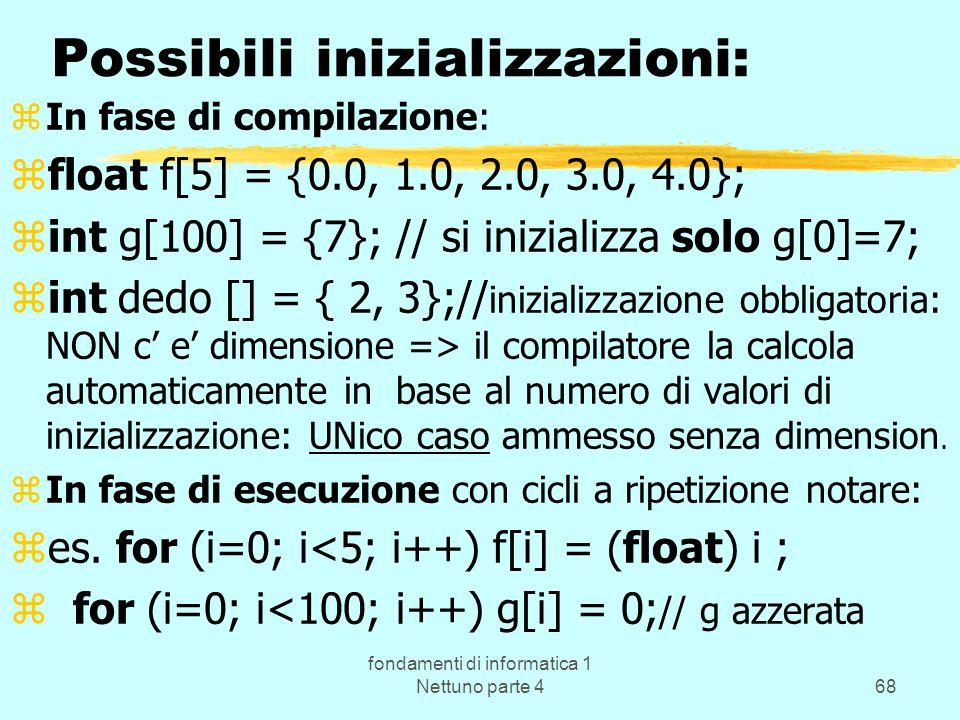 fondamenti di informatica 1 Nettuno parte 468 Possibili inizializzazioni: zIn fase di compilazione: zfloat f[5] = {0.0, 1.0, 2.0, 3.0, 4.0}; zint g[10