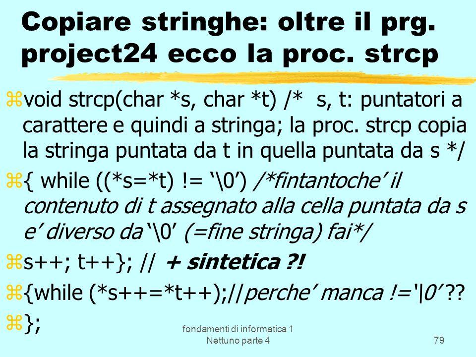 fondamenti di informatica 1 Nettuno parte 479 Copiare stringhe: oltre il prg. project24 ecco la proc. strcp zvoid strcp(char *s, char *t) /* s, t: pun