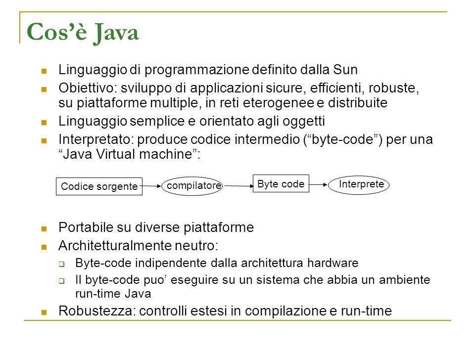 Cosè Java Linguaggio di programmazione definito dalla Sun Obiettivo: sviluppo di applicazioni sicure, efficienti, robuste, su piattaforme multiple, in