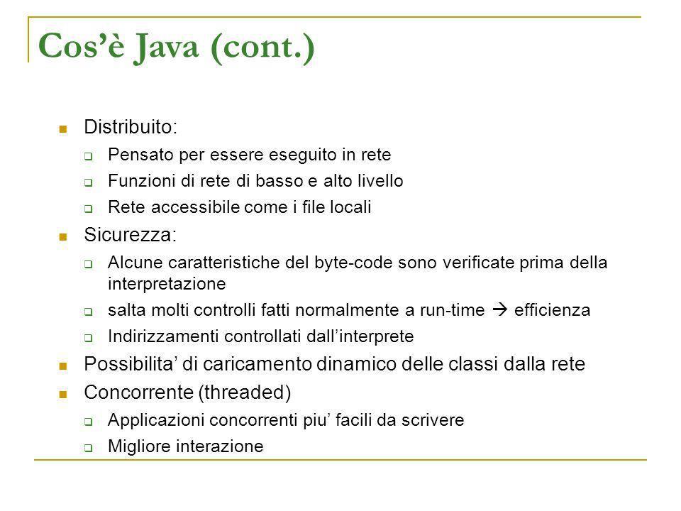 Cosè Java (cont.) Distribuito: Pensato per essere eseguito in rete Funzioni di rete di basso e alto livello Rete accessibile come i file locali Sicure