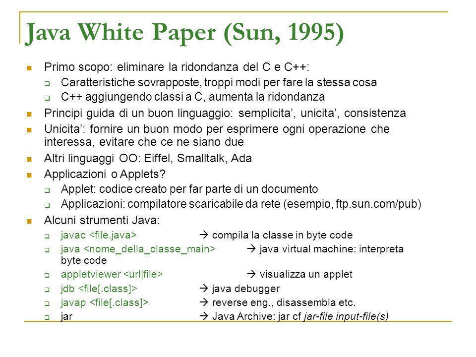 Java White Paper (Sun, 1995) Primo scopo: eliminare la ridondanza del C e C++: Caratteristiche sovrapposte, troppi modi per fare la stessa cosa C++ ag