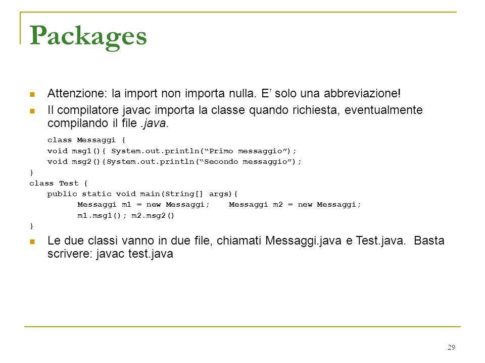 Packages Attenzione: la import non importa nulla. E solo una abbreviazione! Il compilatore javac importa la classe quando richiesta, eventualmente com