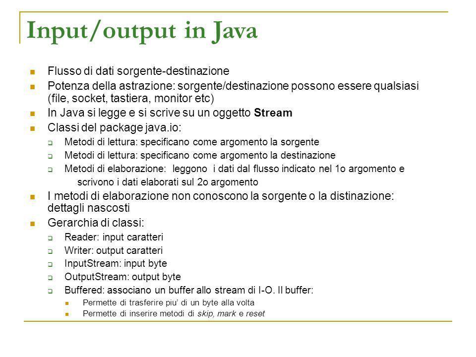 Input/output in Java Flusso di dati sorgente-destinazione Potenza della astrazione: sorgente/destinazione possono essere qualsiasi (file, socket, tast