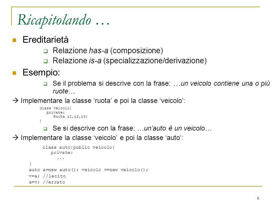 6 Ereditarietà Relazione has-a (composizione) Relazione is-a (specializzazione/derivazione) Esempio: Se il problema si descrive con la frase : … un ve