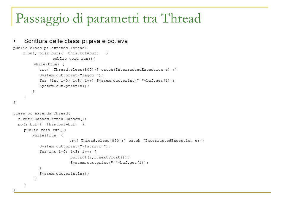 Passaggio di parametri tra Thread Scrittura delle classi pi.java e po.java public class pi extends Thread{ z buf; pi(z buf){ this.buf=buf; } public void run(){ while(true) { try{ Thread.sleep(800);} catch(InterruptedException e) {} System.out.print( leggo ); for (int i=0; i<5; i++) System.out.print( +buf.get(i)); System.out.println(); } class po extends Thread{ z buf; Random r=new Random(); po(z buf){ this.buf=buf; } public void run(){ while(true) { try{ Thread.sleep(990);} catch (InterruptedException e){} System.out.print( \tscrivo ); for(int i=0; i<5; i++) { buf.put(i,r.nextFloat()); System.out.print( +buf.get(i)); } System.out.println(); }