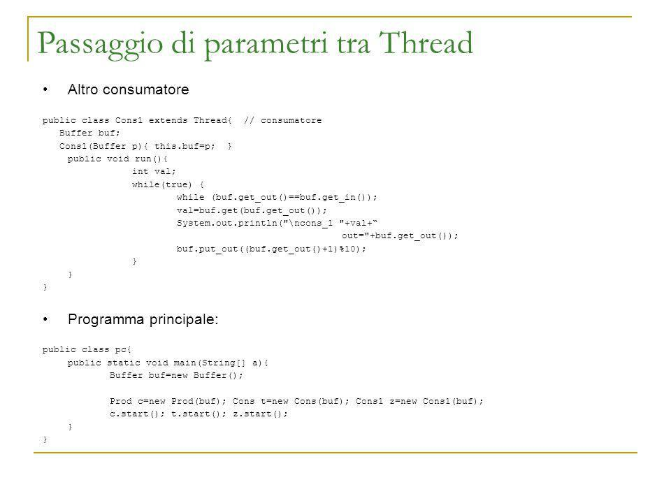 Passaggio di parametri tra Thread Altro consumatore public class Cons1 extends Thread{ // consumatore Buffer buf; Cons1(Buffer p){ this.buf=p; } public void run(){ int val; while(true) { while (buf.get_out()==buf.get_in()); val=buf.get(buf.get_out()); System.out.println( \ncons_1 +val+ out= +buf.get_out()); buf.put_out((buf.get_out()+1)%10); } Programma principale: public class pc{ public static void main(String[] a){ Buffer buf=new Buffer(); Prod c=new Prod(buf); Cons t=new Cons(buf); Cons1 z=new Cons1(buf); c.start(); t.start(); z.start(); }