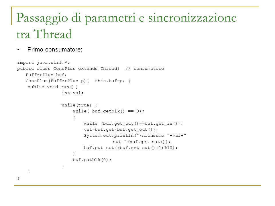 Passaggio di parametri e sincronizzazione tra Thread Primo consumatore: import java.util.*; public class ConsPlus extends Thread{ // consumatore BufferPlus buf; ConsPlus(BufferPlus p){ this.buf=p; } public void run(){ int val; while(true) { while( buf.getblk() == 0); { while (buf.get_out()==buf.get_in()); val=buf.get(buf.get_out()); System.out.println( \nconsumo +val+ out= +buf.get_out()); buf.put_out((buf.get_out()+1)%10); } buf.putblk(0); }