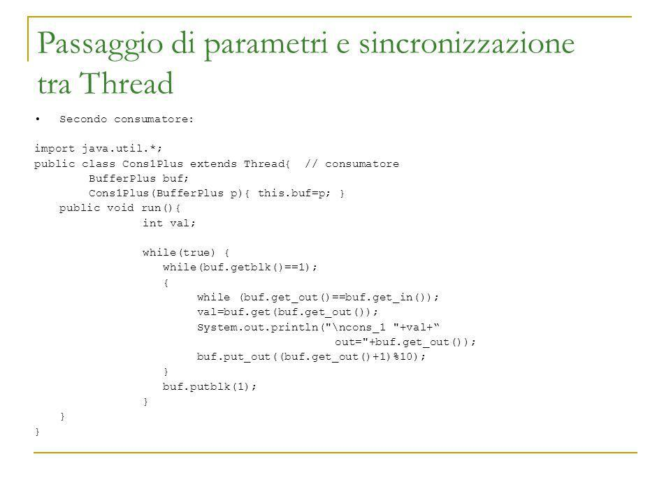 Passaggio di parametri e sincronizzazione tra Thread Secondo consumatore: import java.util.*; public class Cons1Plus extends Thread{ // consumatore BufferPlus buf; Cons1Plus(BufferPlus p){ this.buf=p; } public void run(){ int val; while(true) { while(buf.getblk()==1); { while (buf.get_out()==buf.get_in()); val=buf.get(buf.get_out()); System.out.println( \ncons_1 +val+ out= +buf.get_out()); buf.put_out((buf.get_out()+1)%10); } buf.putblk(1); }