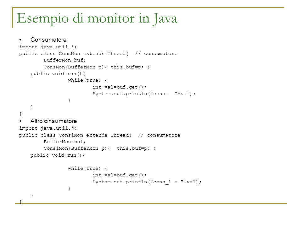 Esempio di monitor in Java Consumatore import java.util.*; public class ConsMon extends Thread{ // consumatore BufferMon buf; ConsMon(BufferMon p){ this.buf=p; } public void run(){ while(true) { int val=buf.get(); System.out.println( cons = +val); } Altro cinsumatore import java.util.*; public class Cons1Mon extends Thread{ // consumatore BufferMon buf; Cons1Mon(BufferMon p){ this.buf=p; } public void run(){ while(true) { int val=buf.get(); System.out.println( cons_1 = +val); }