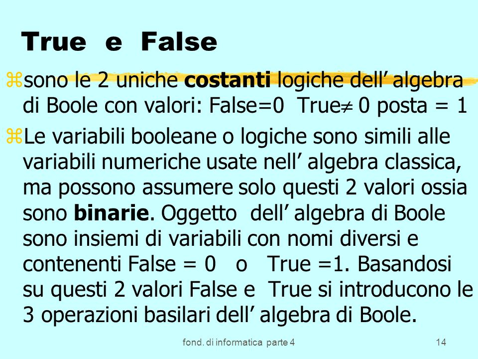 fond. di informatica parte 414 True e False zsono le 2 uniche costanti logiche dell algebra di Boole con valori: False=0 True 0 posta = 1 zLe variabil