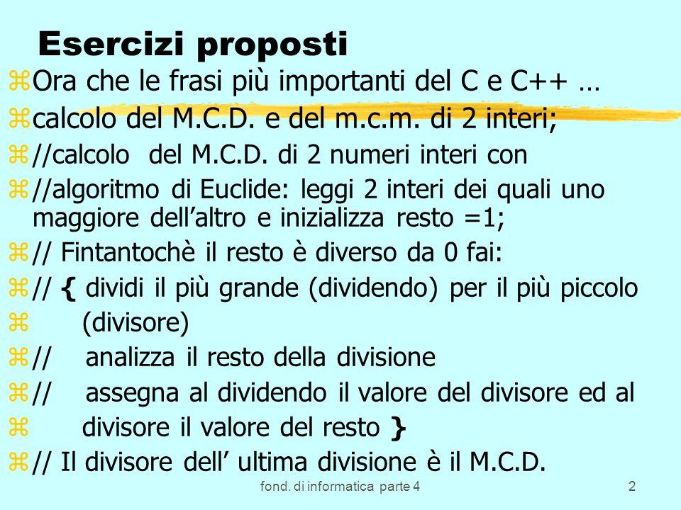 fond. di informatica parte 42 Esercizi proposti zOra che le frasi più importanti del C e C++ … zcalcolo del M.C.D. e del m.c.m. di 2 interi; z//calcol