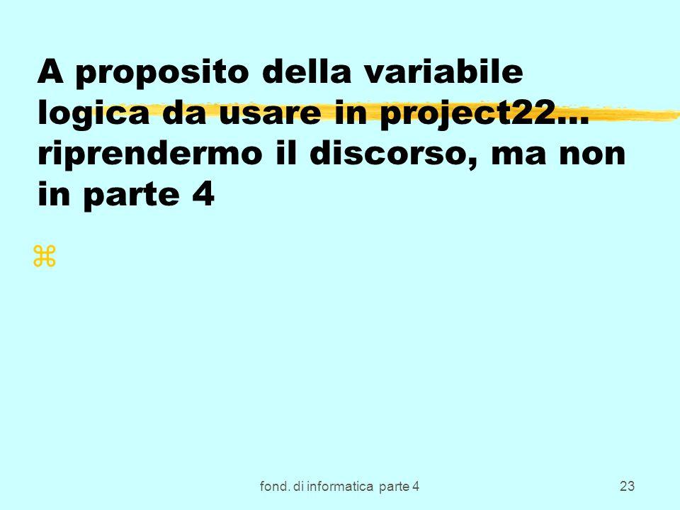 fond. di informatica parte 423 A proposito della variabile logica da usare in project22… riprendermo il discorso, ma non in parte 4 z