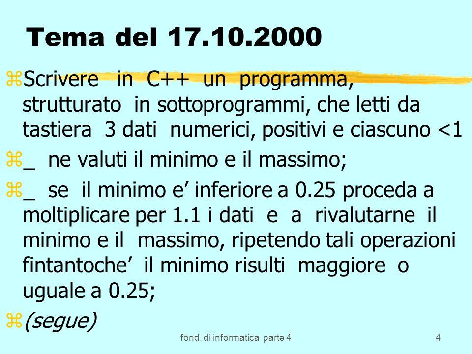 fond. di informatica parte 44 Tema del 17.10.2000 zScrivere in C++ un programma, strutturato in sottoprogrammi, che letti da tastiera 3 dati numerici,