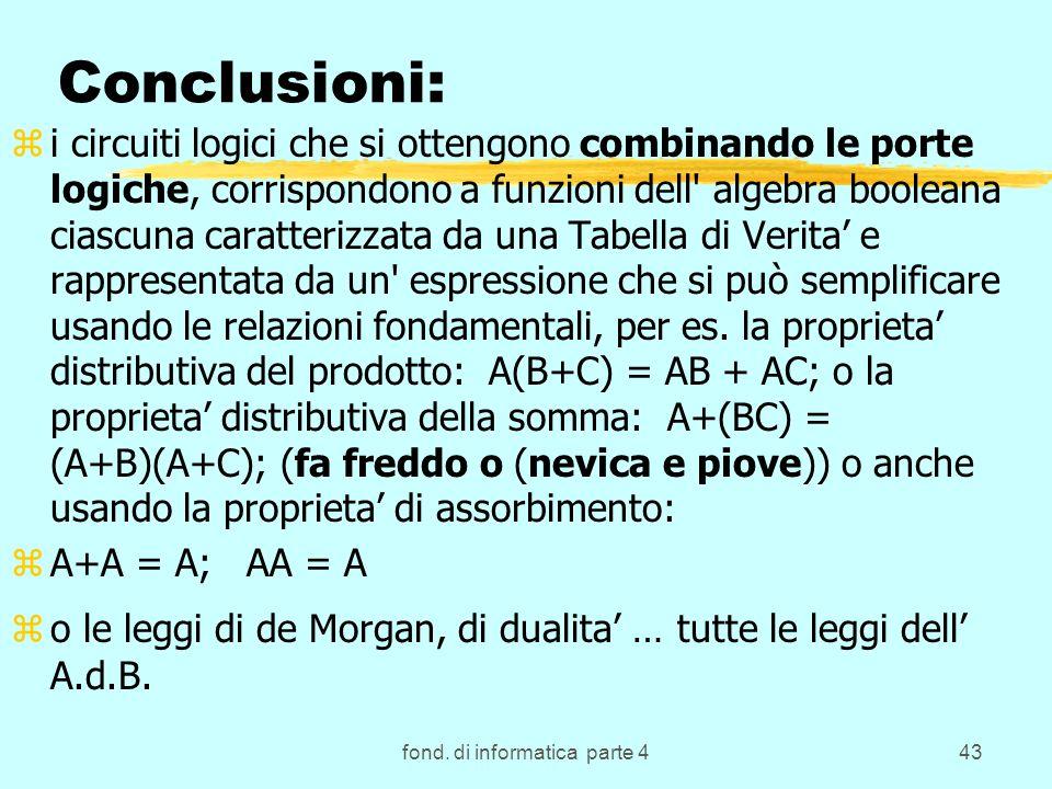 fond. di informatica parte 443 Conclusioni: zi circuiti logici che si ottengono combinando le porte logiche, corrispondono a funzioni dell' algebra bo