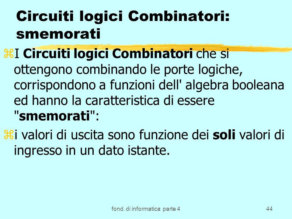 fond. di informatica parte 444 Circuiti logici Combinatori: smemorati zI Circuiti logici Combinatori che si ottengono combinando le porte logiche, cor