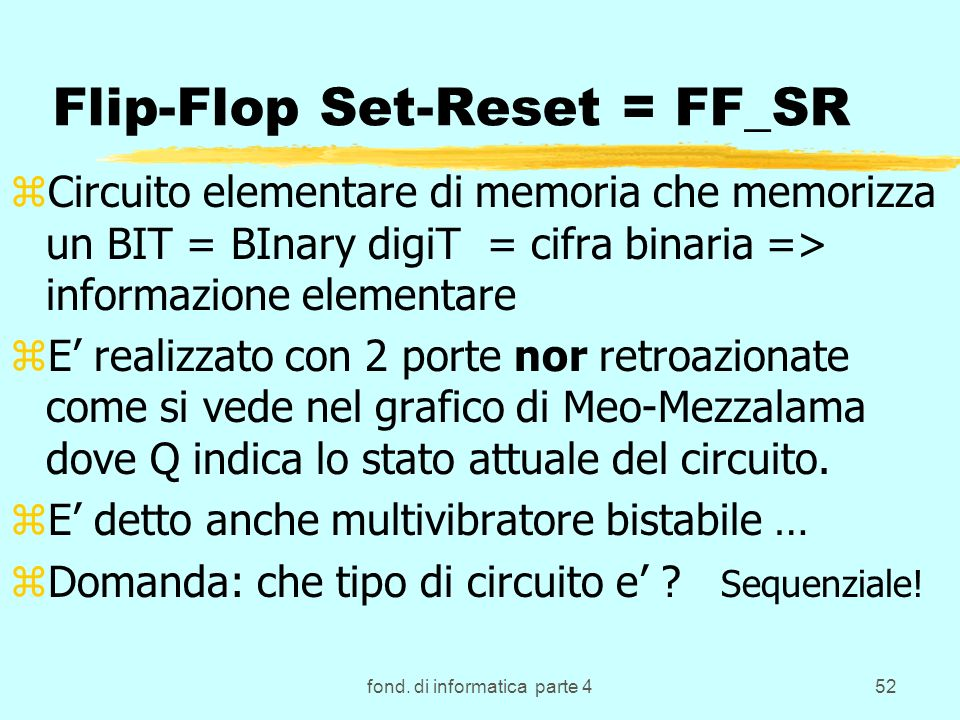 fond. di informatica parte 452 Flip-Flop Set-Reset = FF_SR zCircuito elementare di memoria che memorizza un BIT = BInary digiT = cifra binaria => info