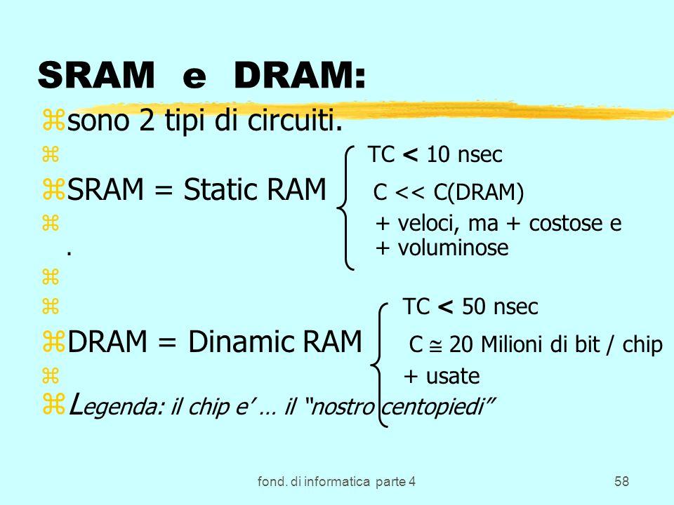 fond. di informatica parte 458 SRAM e DRAM: zsono 2 tipi di circuiti. z TC < 10 nsec zSRAM = Static RAM C << C(DRAM) z + veloci, ma + costose e. + vol