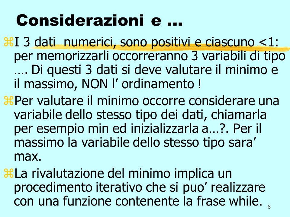6 Considerazioni e... zI 3 dati numerici, sono positivi e ciascuno <1: per memorizzarli occorreranno 3 variabili di tipo …. Di questi 3 dati si deve v
