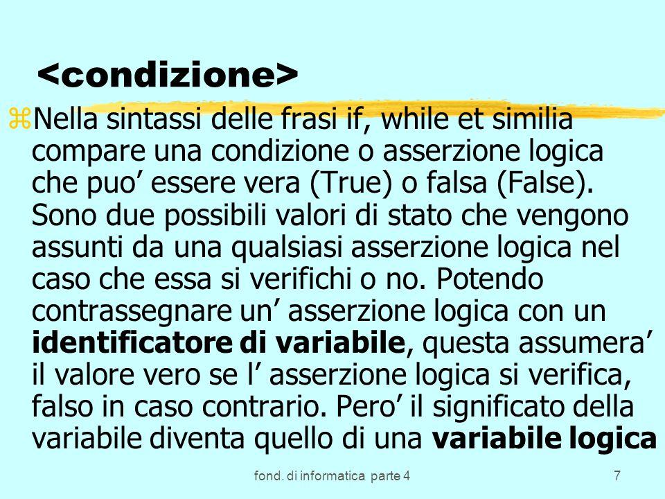 fond. di informatica parte 47 zNella sintassi delle frasi if, while et similia compare una condizione o asserzione logica che puo essere vera (True) o