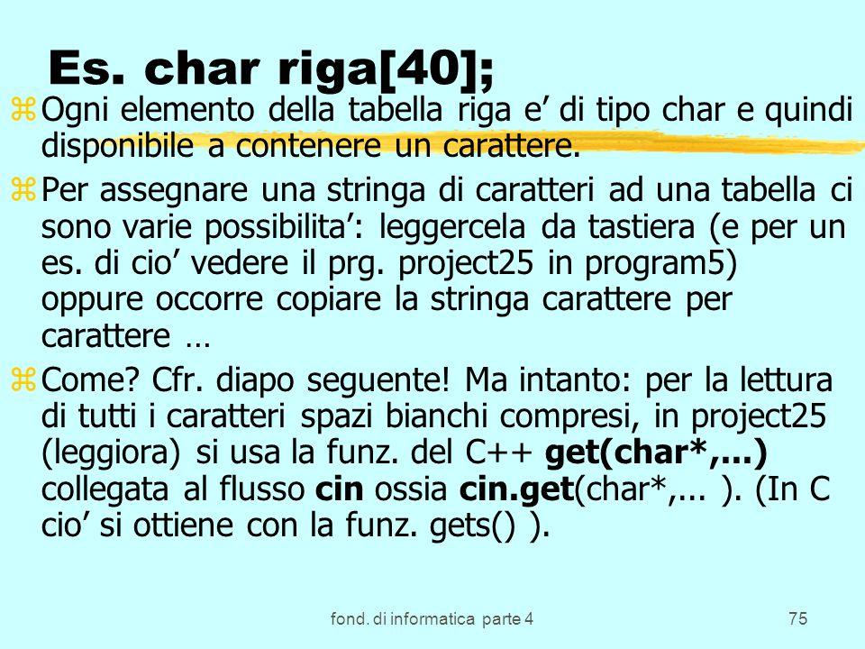 fond. di informatica parte 475 Es. char riga[40]; zOgni elemento della tabella riga e di tipo char e quindi disponibile a contenere un carattere. zPer