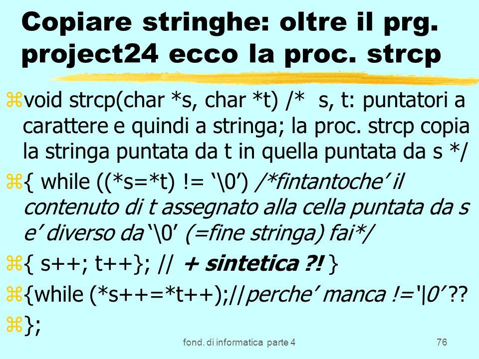 fond. di informatica parte 476 Copiare stringhe: oltre il prg. project24 ecco la proc. strcp zvoid strcp(char *s, char *t) /* s, t: puntatori a caratt