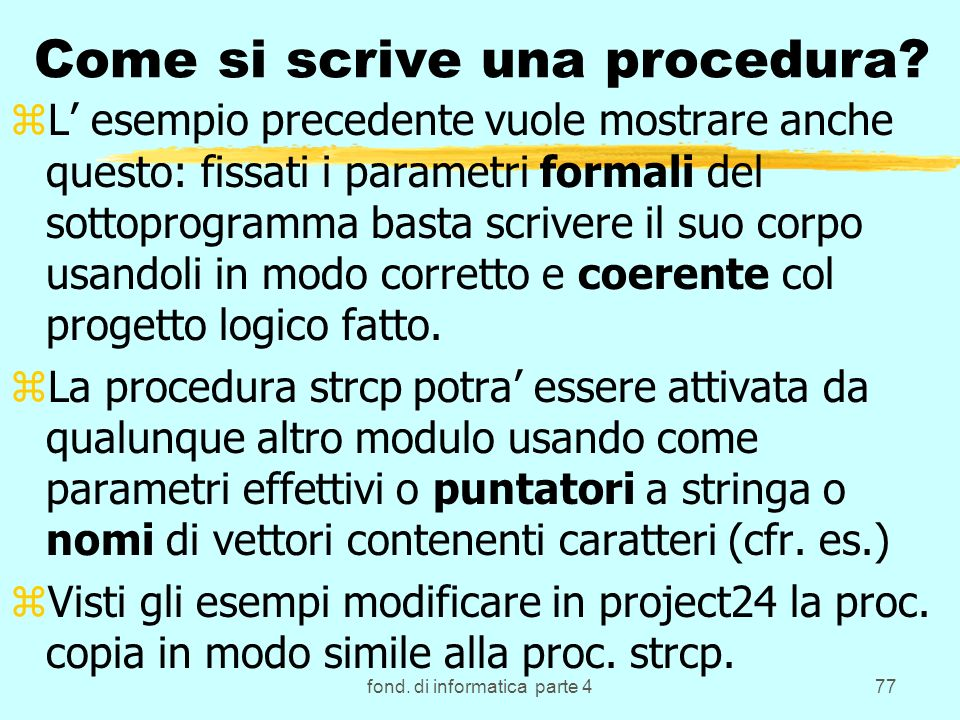 fond. di informatica parte 477 Come si scrive una procedura? zL esempio precedente vuole mostrare anche questo: fissati i parametri formali del sottop
