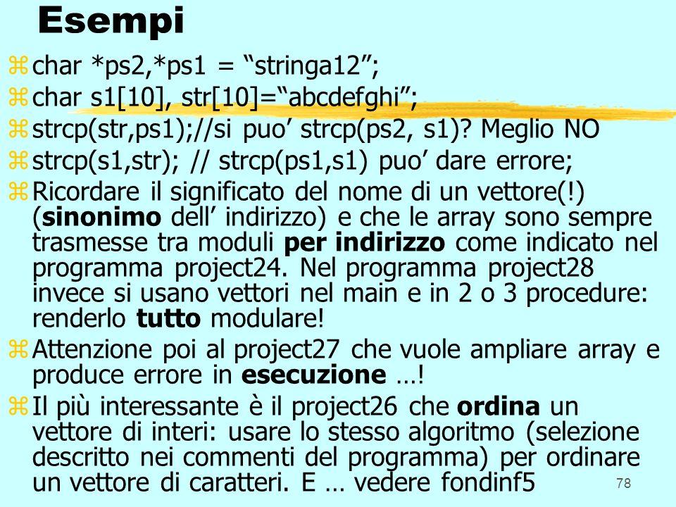 78 Esempi zchar *ps2,*ps1 = stringa12; zchar s1[10], str[10]=abcdefghi; zstrcp(str,ps1);//si puo strcp(ps2, s1)? Meglio NO zstrcp(s1,str); // strcp(ps
