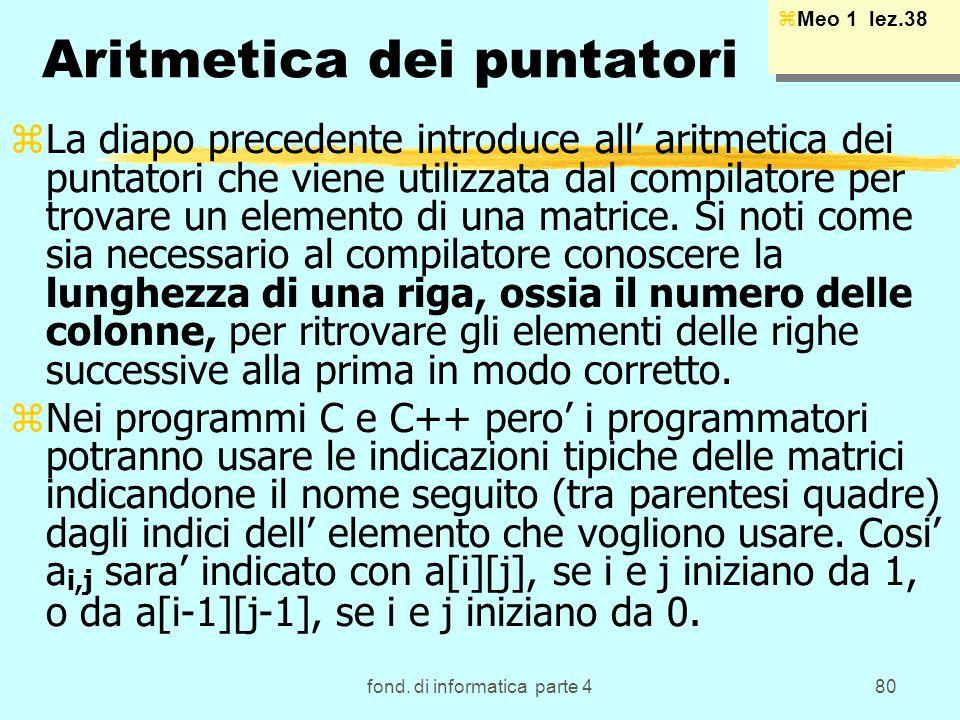 fond. di informatica parte 480 Aritmetica dei puntatori zLa diapo precedente introduce all aritmetica dei puntatori che viene utilizzata dal compilato