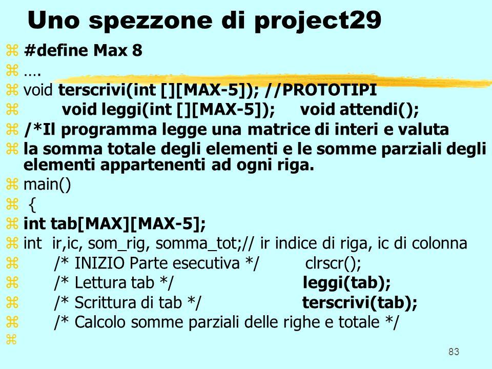 83 Uno spezzone di project29 z#define Max 8 z…. zvoid terscrivi(int [][MAX-5]); //PROTOTIPI z void leggi(int [][MAX-5]); void attendi(); z/*Il program