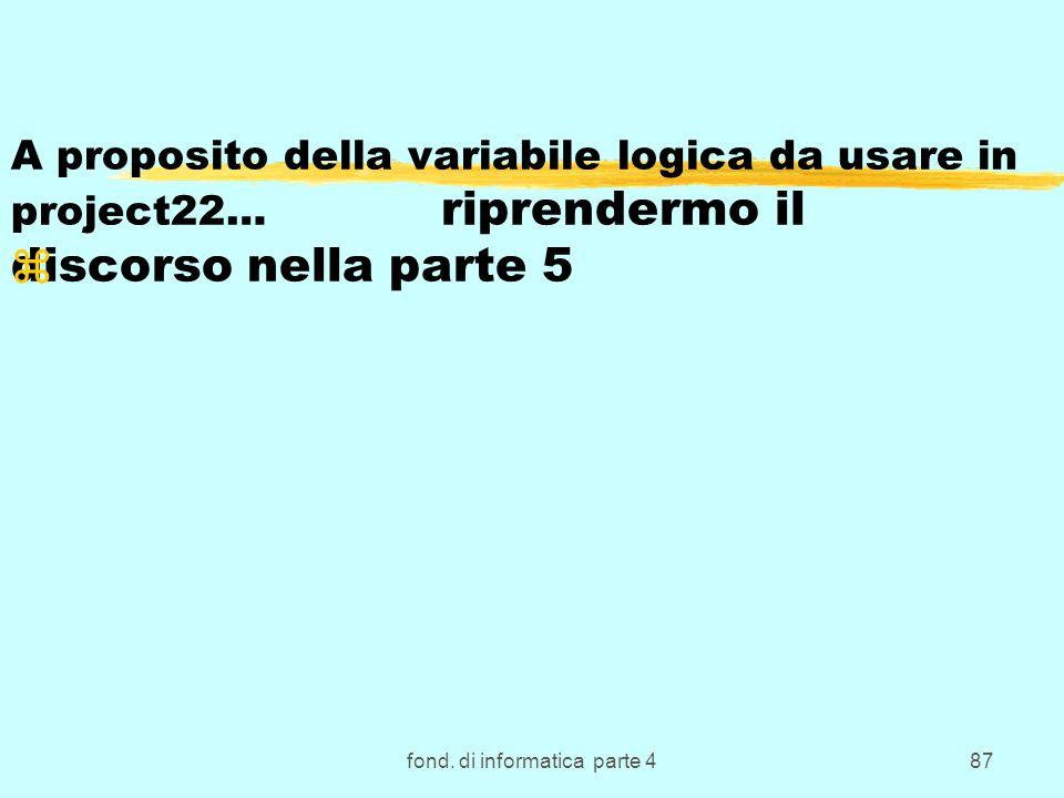 fond. di informatica parte 487 A proposito della variabile logica da usare in project22… riprendermo il discorso nella parte 5 z