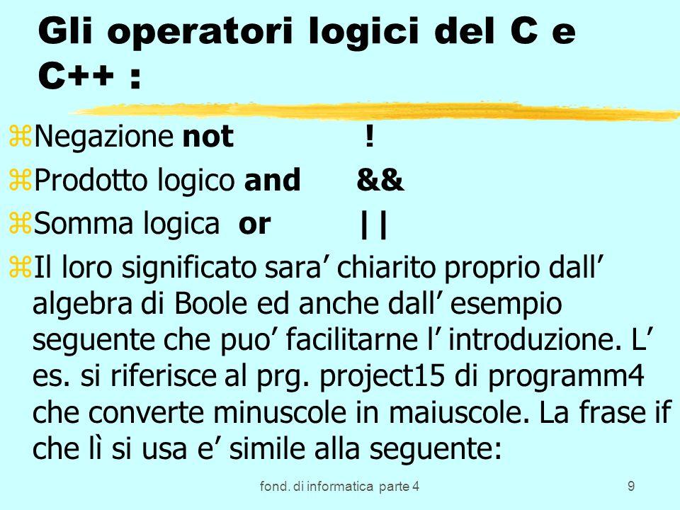 fond. di informatica parte 49 Gli operatori logici del C e C++ : zNegazione not ! zProdotto logico and && zSomma logica or || zIl loro significato sar