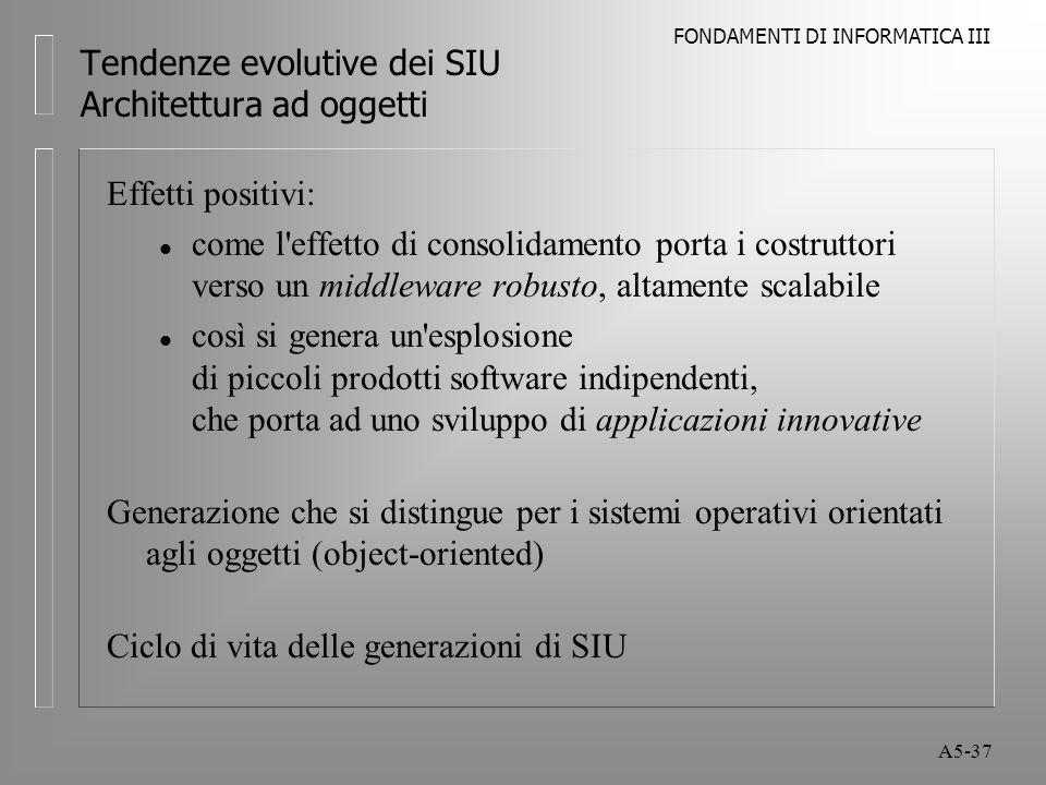 FONDAMENTI DI INFORMATICA III A5-37 Tendenze evolutive dei SIU Architettura ad oggetti Effetti positivi: l come l effetto di consolidamento porta i costruttori verso un middleware robusto, altamente scalabile l così si genera un esplosione di piccoli prodotti software indipendenti, che porta ad uno sviluppo di applicazioni innovative Generazione che si distingue per i sistemi operativi orientati agli oggetti (object-oriented) Ciclo di vita delle generazioni di SIU