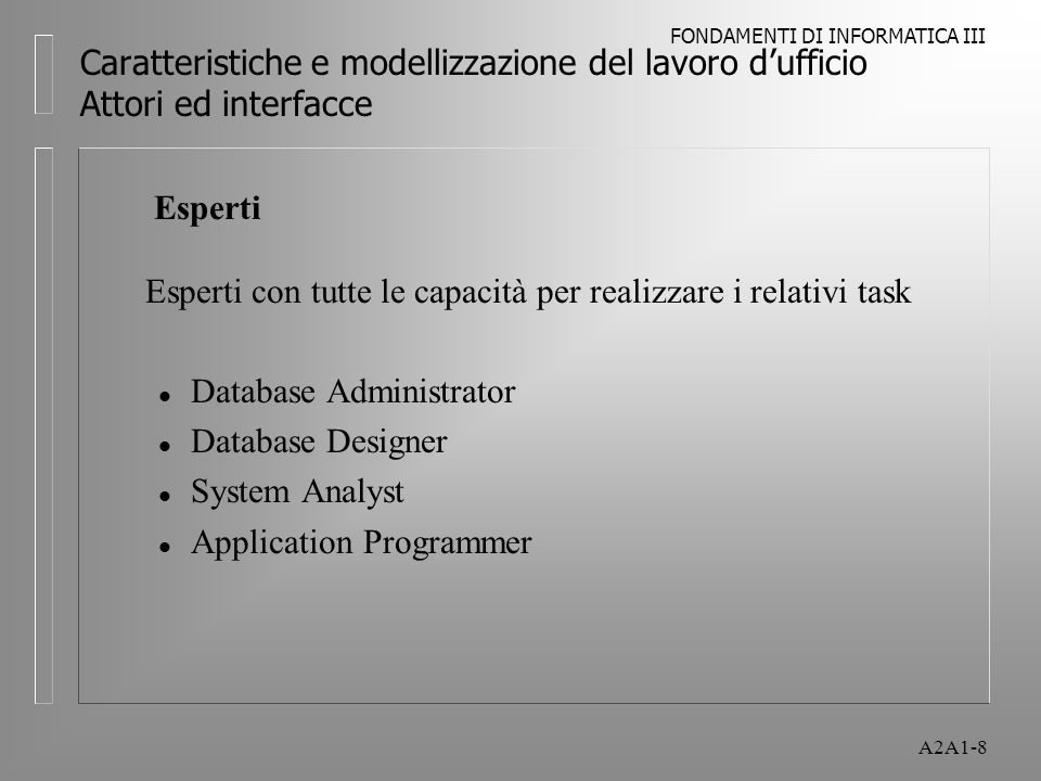 FONDAMENTI DI INFORMATICA III A2A1-8 Caratteristiche e modellizzazione del lavoro dufficio Attori ed interfacce Esperti Esperti con tutte le capacità per realizzare i relativi task l Database Administrator l Database Designer l System Analyst l Application Programmer