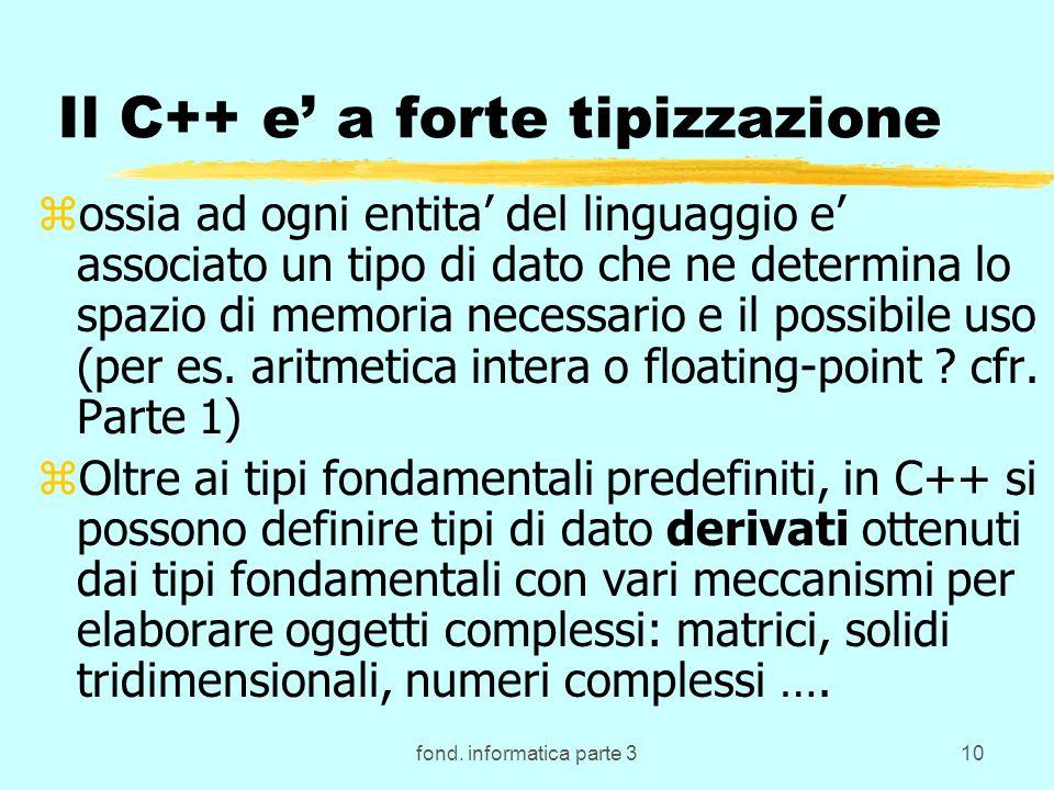 fond. informatica parte 310 Il C++ e a forte tipizzazione zossia ad ogni entita del linguaggio e associato un tipo di dato che ne determina lo spazio