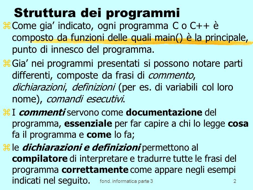 fond. informatica parte 32 Struttura dei programmi zCome gia indicato, ogni programma C o C++ è composto da funzioni delle quali main() è la principal