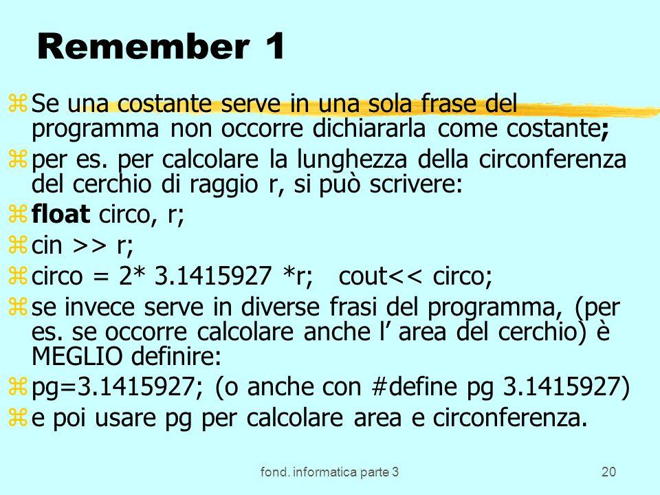 fond. informatica parte 320 Remember 1 zSe una costante serve in una sola frase del programma non occorre dichiararla come costante; zper es. per calc