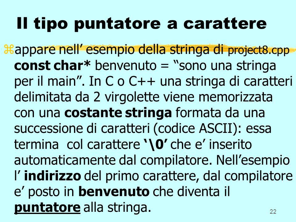22 Il tipo puntatore a carattere zappare nell esempio della stringa di project8.cpp const char* benvenuto = sono una stringa per il main. In C o C++ u