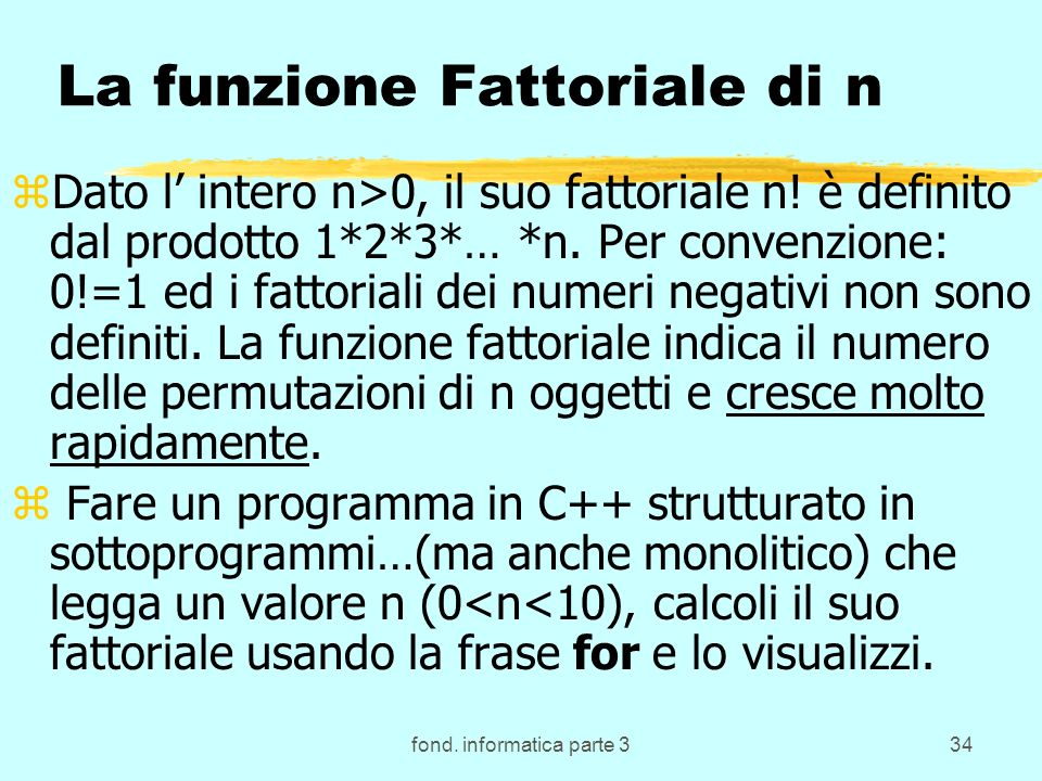 fond. informatica parte 334 La funzione Fattoriale di n zDato l intero n>0, il suo fattoriale n! è definito dal prodotto 1*2*3*… *n. Per convenzione: