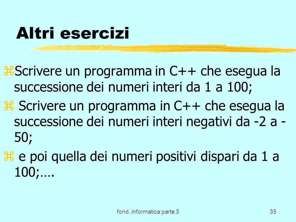 fond. informatica parte 335 Altri esercizi zScrivere un programma in C++ che esegua la successione dei numeri interi da 1 a 100; z Scrivere un program