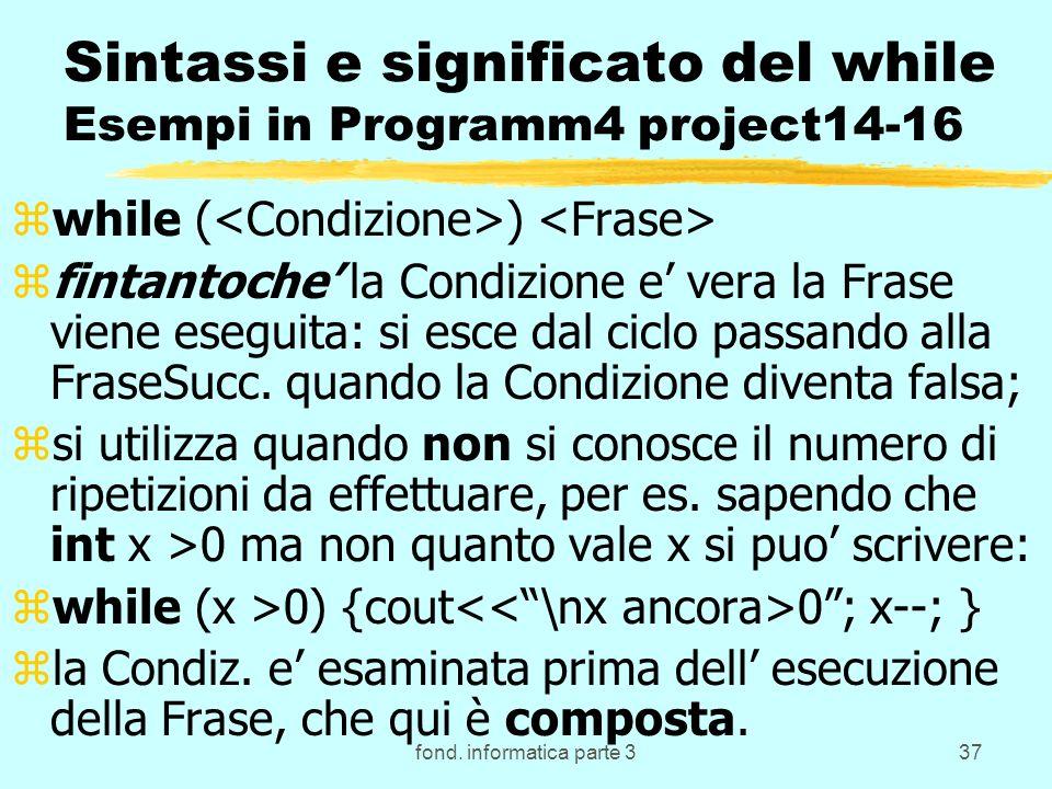 fond. informatica parte 337 Sintassi e significato del while Esempi in Programm4 project14-16 zwhile ( ) zfintantoche la Condizione e vera la Frase vi