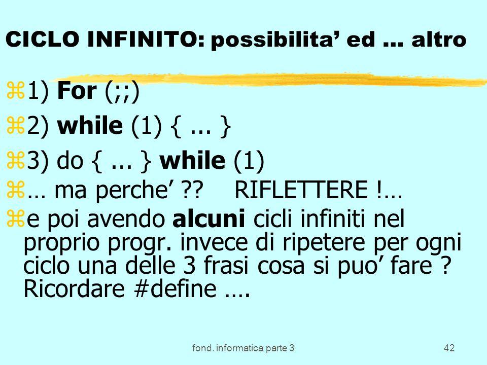 fond. informatica parte 342 CICLO INFINITO: possibilita ed … altro z1) For (;;) z2) while (1) {... } z3) do {... } while (1) z… ma perche ?? RIFLETTER