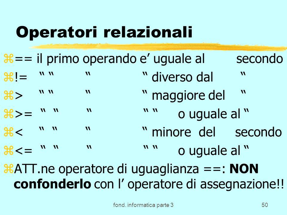 fond. informatica parte 350 Operatori relazionali z== il primo operando e uguale al secondo z!= diverso dal z> maggiore del z>= o uguale al z< minore