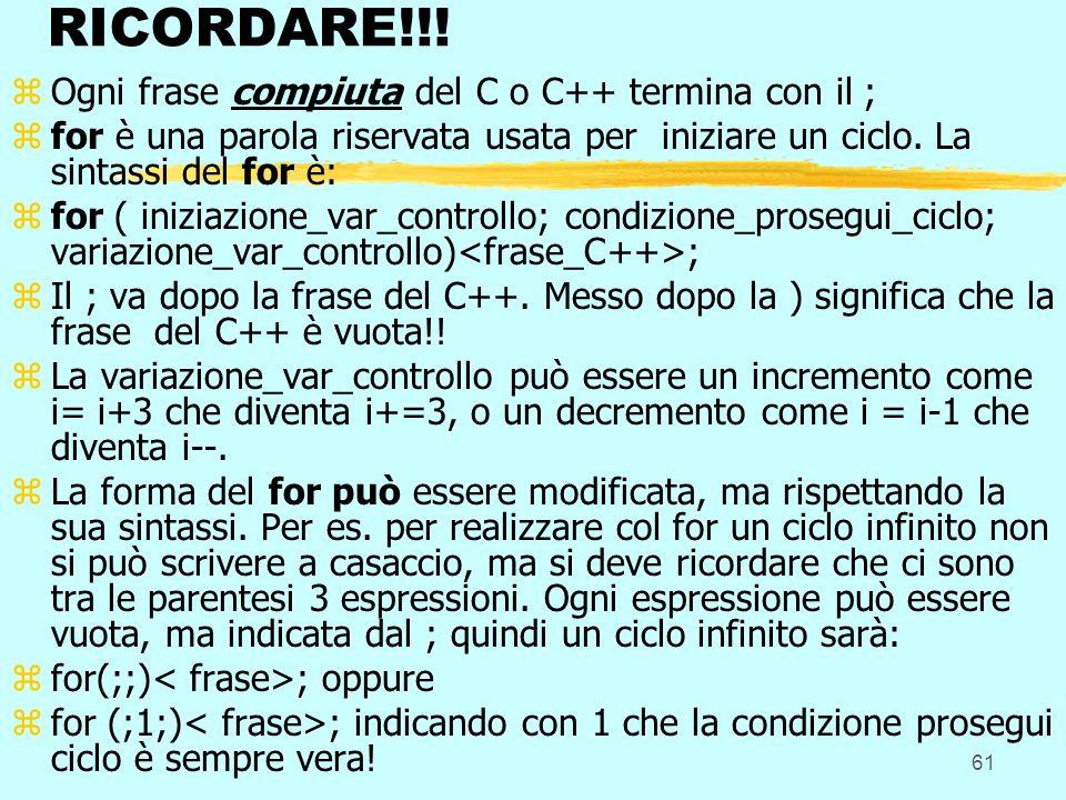 61 RICORDARE!!! zOgni frase compiuta del C o C++ termina con il ; zfor è una parola riservata usata per iniziare un ciclo. La sintassi del for è: zfor
