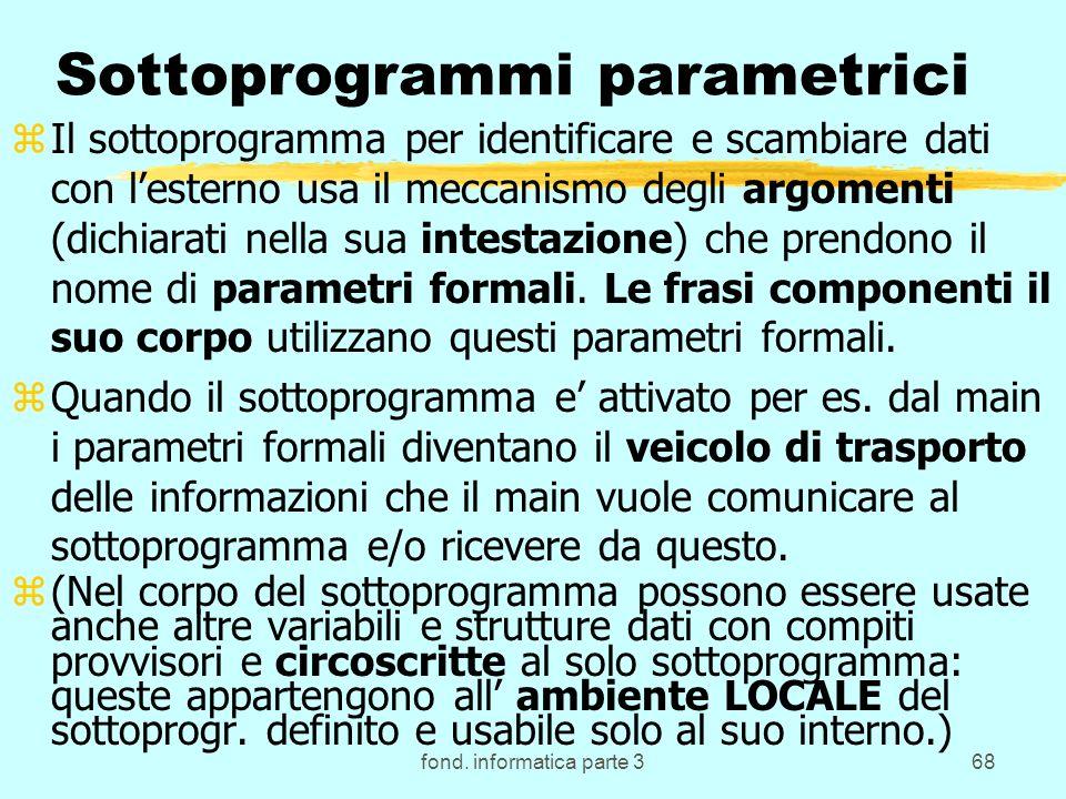fond. informatica parte 368 Sottoprogrammi parametrici zIl sottoprogramma per identificare e scambiare dati con lesterno usa il meccanismo degli argom