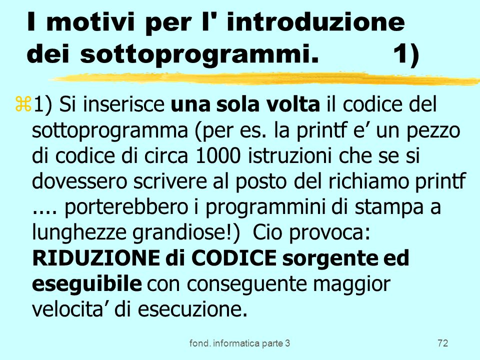 fond. informatica parte 372 I motivi per l' introduzione dei sottoprogrammi. 1) z1) Si inserisce una sola volta il codice del sottoprogramma (per es.